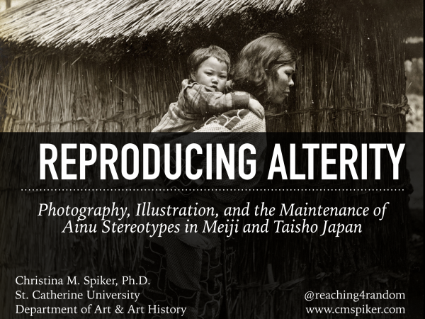 Presentation // Reproducing Alterity: Photography, Illustration, and the Maintenance of Ainu Stereotypes in Meiji and Taisho Japan (AHA)